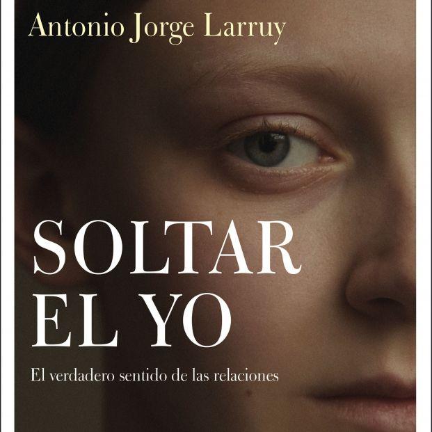 'Soltar el yo', el nuevo libro del experto en autoconocimiento de Antonio Jorge Larruy