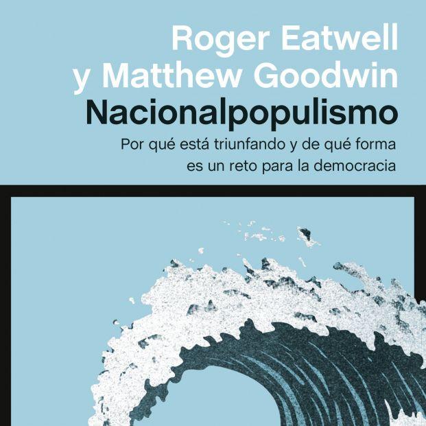 Los politólogos Roger Eatwell y Matthew Goodwin analizan el auge del nacionalpopulismo (Ed. Península)
